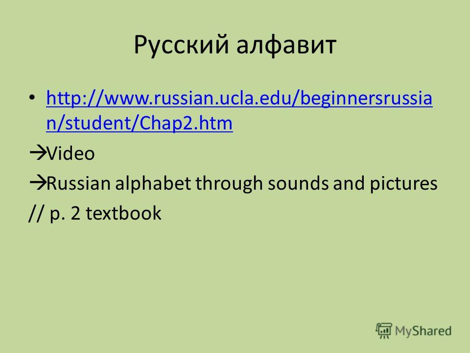 Русский алфавит http://www.russian.ucla.edu/beginnersrussia n/student/Chap2.htm http://www.russian.ucla.edu/beginnersrussia n/student/Chap2.htm Video Russian alphabet through sounds and pictures // p. 2 textbook
