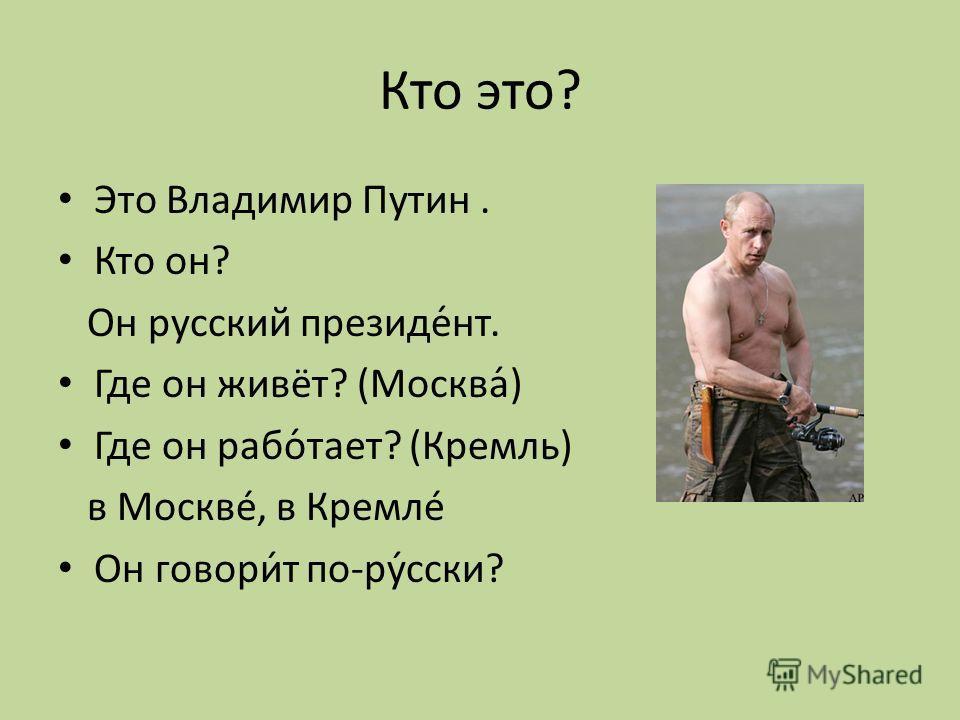 Кто это? Это Владимир Путин. Кто он? Он русский президе́нт. Где он живёт? (Москва́) Где он рабо́тает? (Кремль) в Москвé, в Кремлé Он говори́т по-ру́сски?