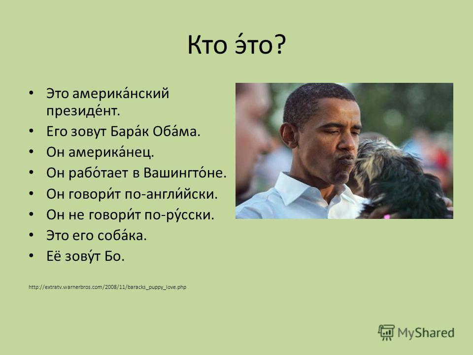 Кто э́то? Это америка́нский президе́нт. Его зовут Бара́к Оба́ма. Он америка́нец. Он рабо́тает в Вашингто́не. Он говори́т по-англи́йски. Он не говори́т по-ру́сски. Это его соба́ка. Её зову́т Бо. http://extratv.warnerbros.com/2008/11/baracks_puppy_love