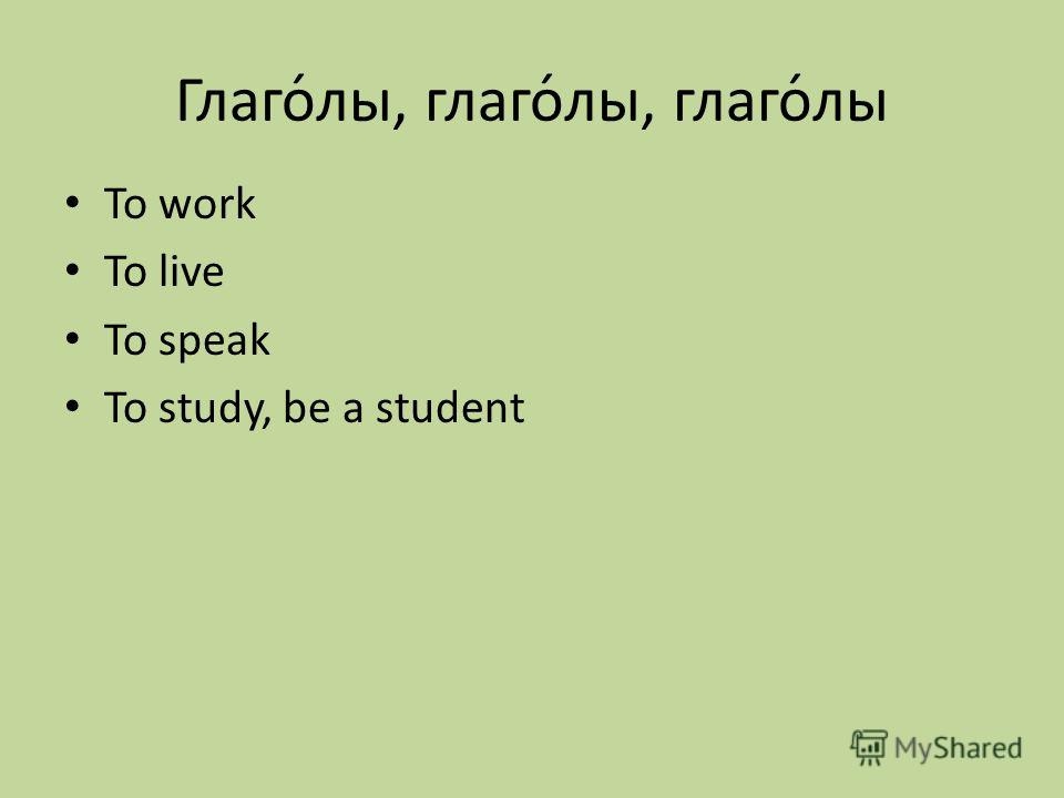 Глаго́лы, глаго́лы, глаго́лы To work To live To speak To study, be a student