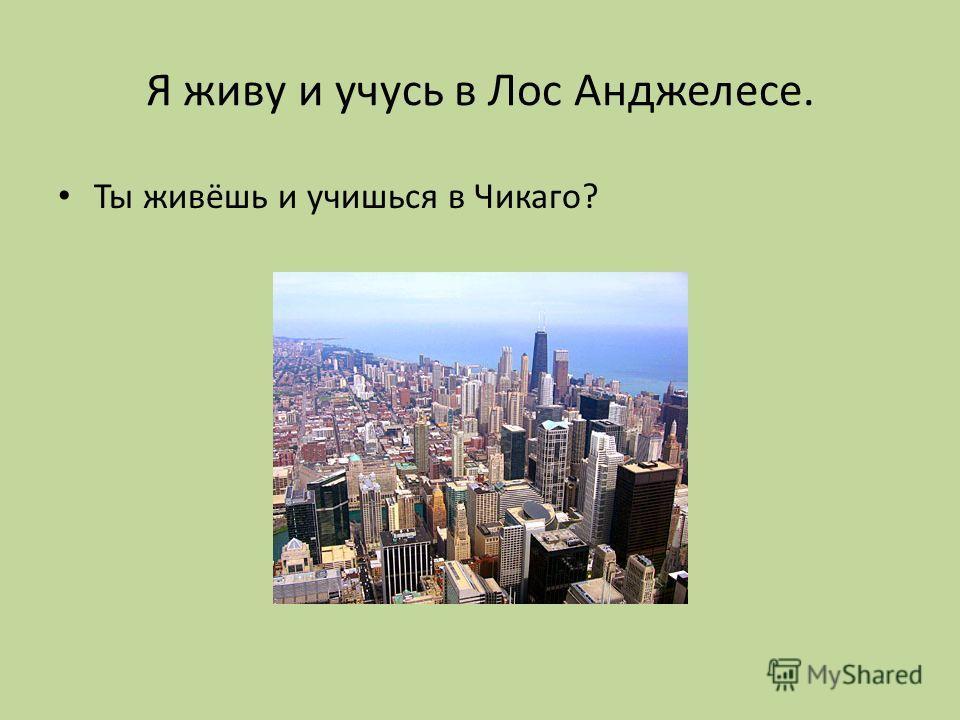 Я живу и учусь в Лос Анджелесе. Ты живёшь и учишься в Чикаго?