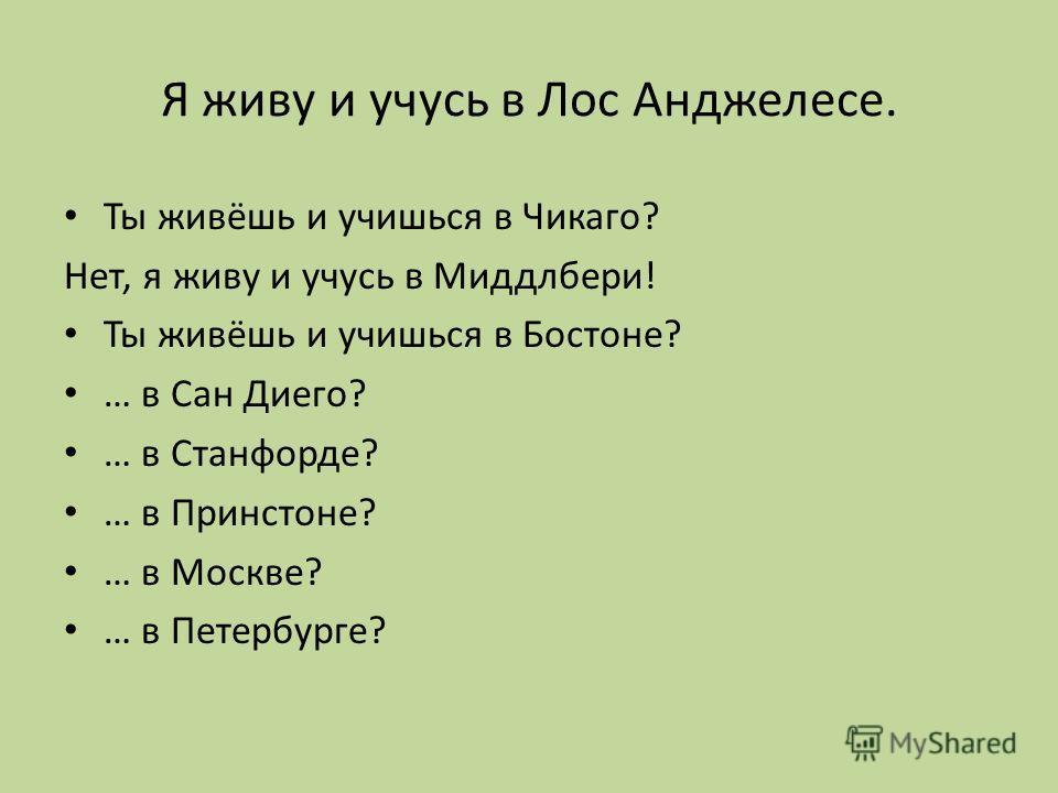 Я живу и учусь в Лос Анджелесе. Ты живёшь и учишься в Чикаго? Нет, я живу и учусь в Миддлбери! Ты живёшь и учишься в Бостоне? … в Сан Диего? … в Станфорде? … в Принстоне? … в Москве? … в Петербурге?