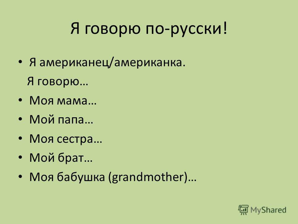 Я говорю по-русски! Я американец/американка. Я говорю… Моя мама… Мой папа… Моя сестра… Мой брат… Моя бабушка (grandmother)…