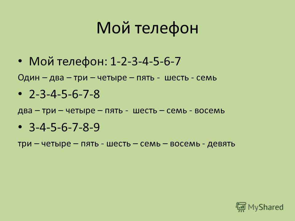 Мой телефон Мой телефон: 1-2-3-4-5-6-7 Один – два – три – четыре – пять - шесть - семь 2-3-4-5-6-7-8 два – три – четыре – пять - шесть – семь - восемь 3-4-5-6-7-8-9 три – четыре – пять - шесть – семь – восемь - девять