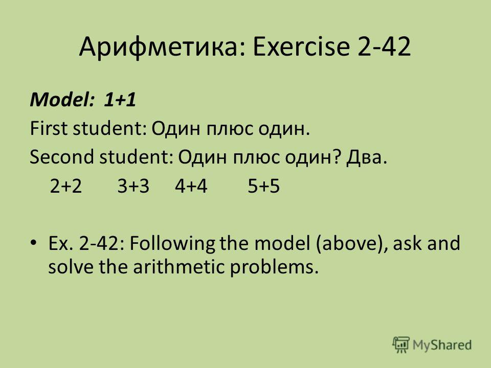 Арифметика: Exercise 2-42 Model: 1+1 First student: Один плюс один. Second student: Один плюc один? Два. 2+2 3+3 4+4 5+5 Ex. 2-42: Following the model (above), ask and solve the arithmetic problems.