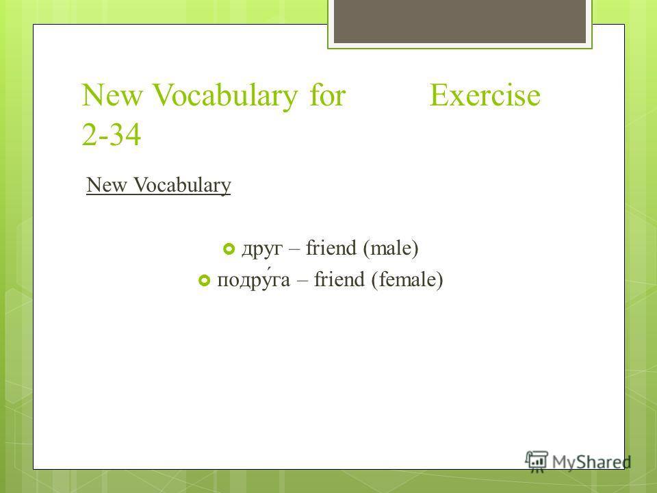 New Vocabulary for Exercise 2-34 New Vocabulary друг – friend (male) подру́га – friend (female)