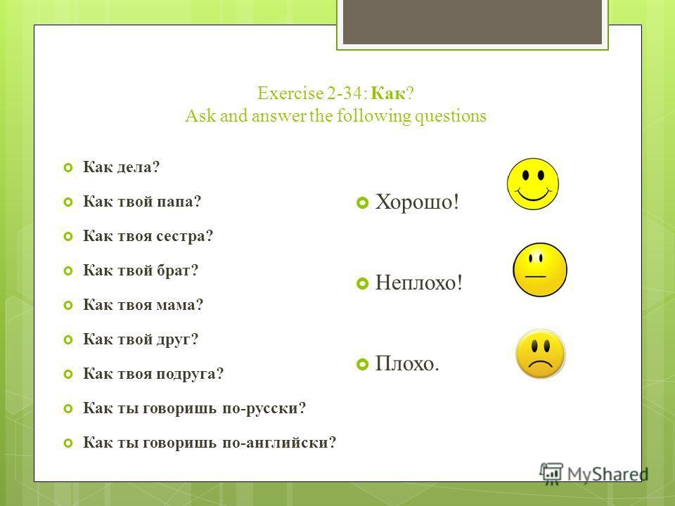 Exercise 2-34: Как? Ask and answer the following questions Как дела? Как твой папа? Как твоя сестра? Как твой брат? Как твоя мама? Как твой друг? Как твоя подруга? Как ты говоришь по-русски? Как ты говоришь по-английски? Хорошо! Неплохо! Плохо.
