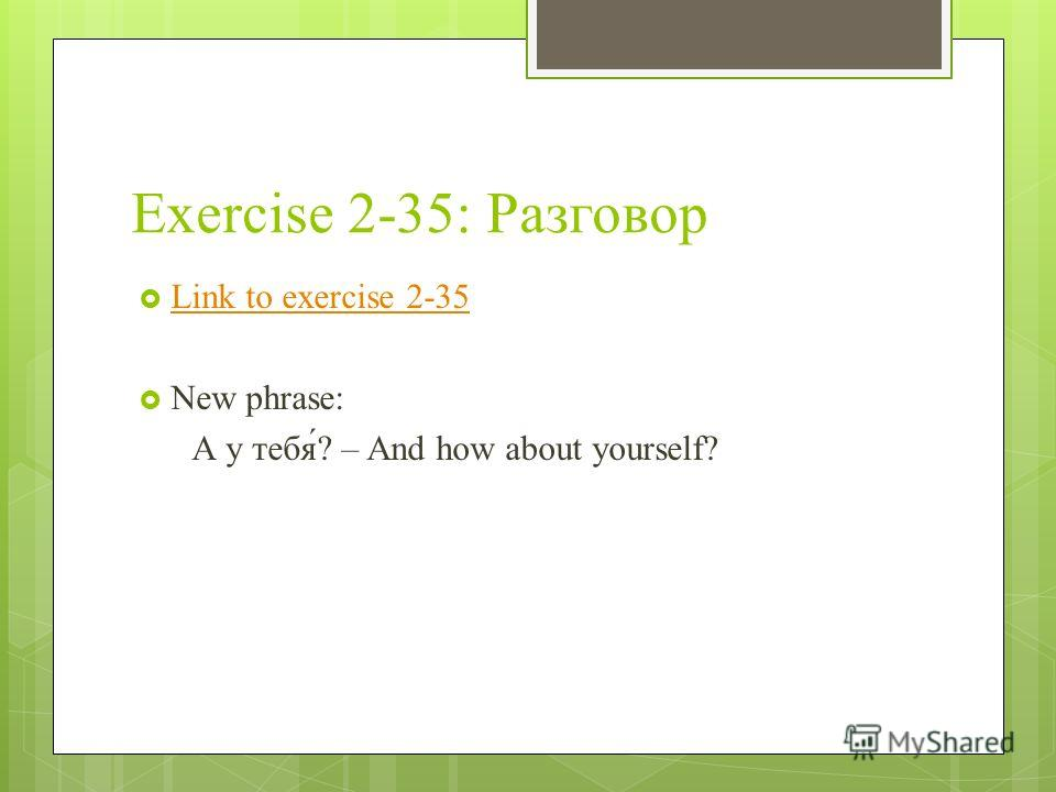 Exercise 2-35: Разговор Link to exercise 2-35 New phrase: А у тебя́? – And how about yourself?