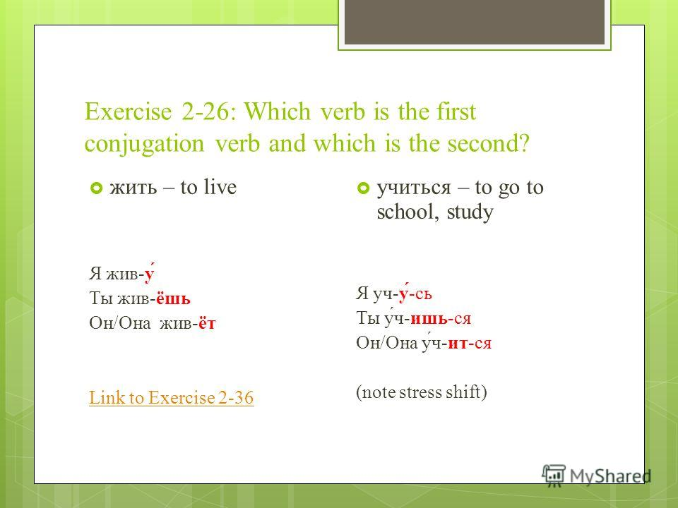 Exercise 2-26: Which verb is the first conjugation verb and which is the second? жить – to live Я жив-у́ Ты жив-ёшь Он/Она жив-ёт Link to Exercise 2-36 учиться – to go to school, study Я уч-у́-сь Ты у́ч-ишь-ся Он/Она у́ч-ит-ся (note stress shift)