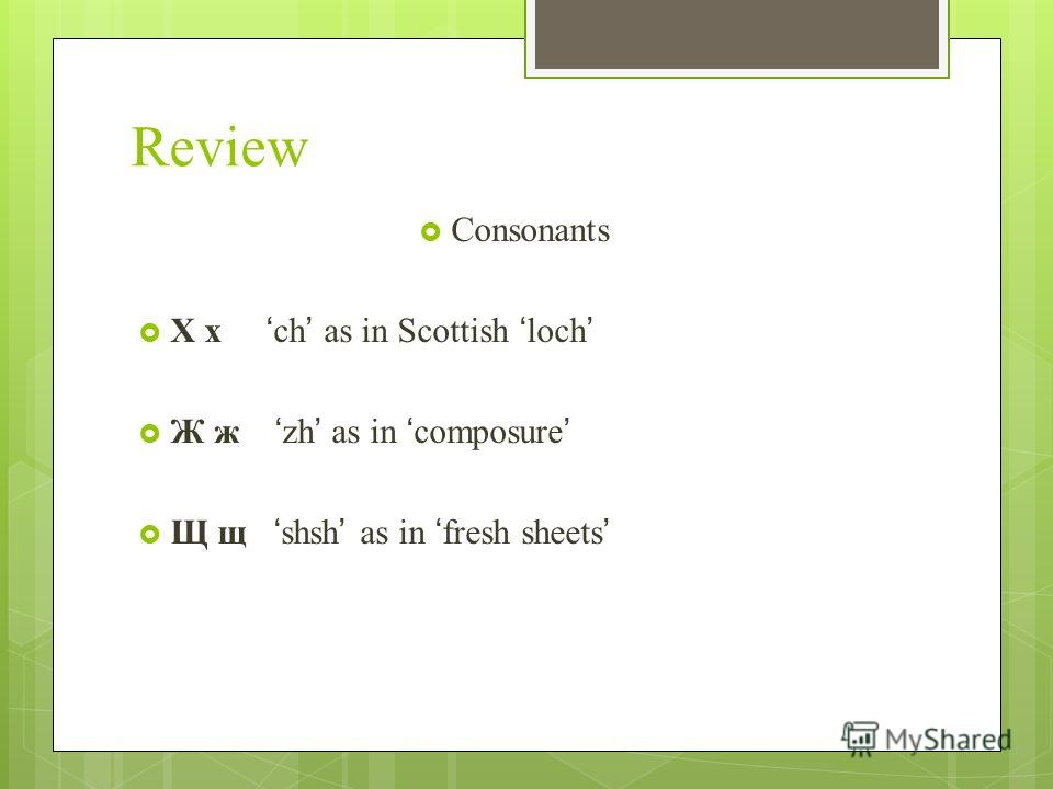 Review Consonants Х х ch as in Scottish loch Ж ж zh as in composure Щ щ shsh as in fresh sheets