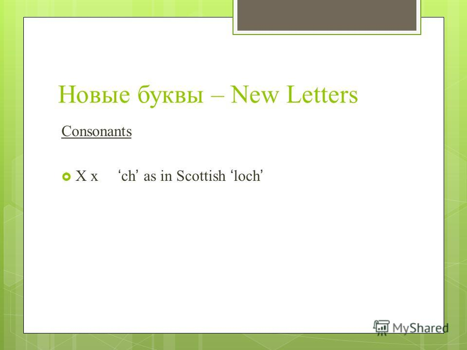 Новые буквы – New Letters Consonants Х х ch as in Scottish loch