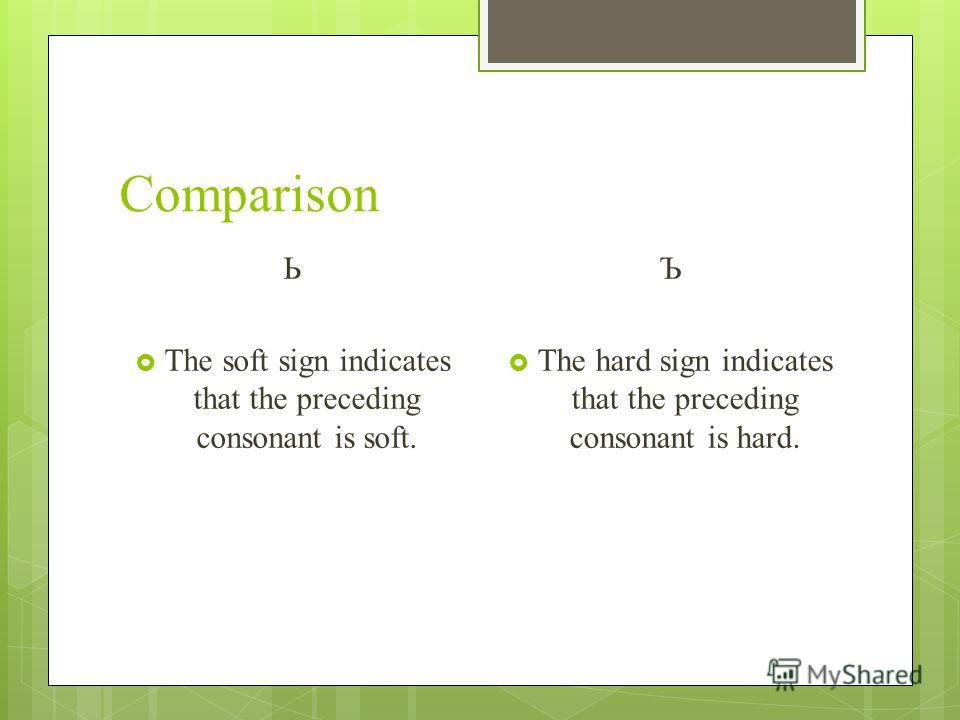 Comparison Ь The soft sign indicates that the preceding consonant is soft. Ъ The hard sign indicates that the preceding consonant is hard.