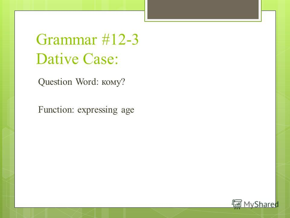 Grammar #12-3 Dative Case: Question Word: кому? Function: expressing age
