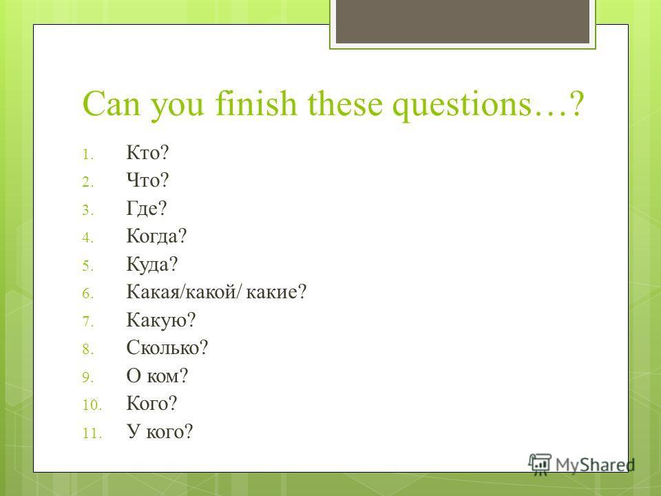 Can you finish these questions…? 1. Кто? 2. Что? 3. Где? 4. Когда? 5. Куда? 6. Какая/какой/ какие? 7. Какую? 8. Сколько? 9. О ком? 10. Кого? 11. У кого?