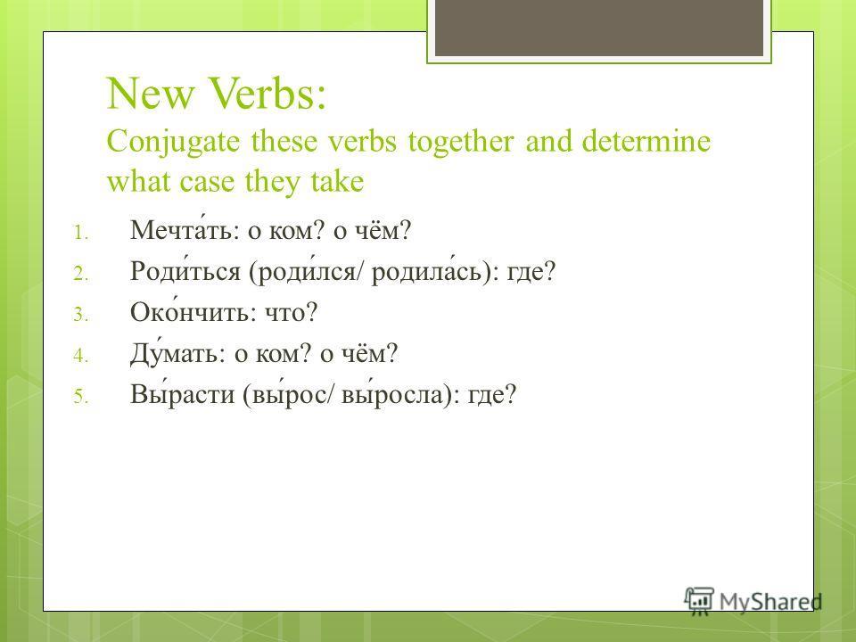 New Verbs: Conjugate these verbs together and determine what case they take 1. Мечта́ть: о ком? o чём? 2. Роди́ться (роди́лся/ родила́сь): где? 3. Око́́нчить: что? 4. Ду́мать: о ком? о чём? 5. Вы́расти (вы́рос/ вы́росла): где?