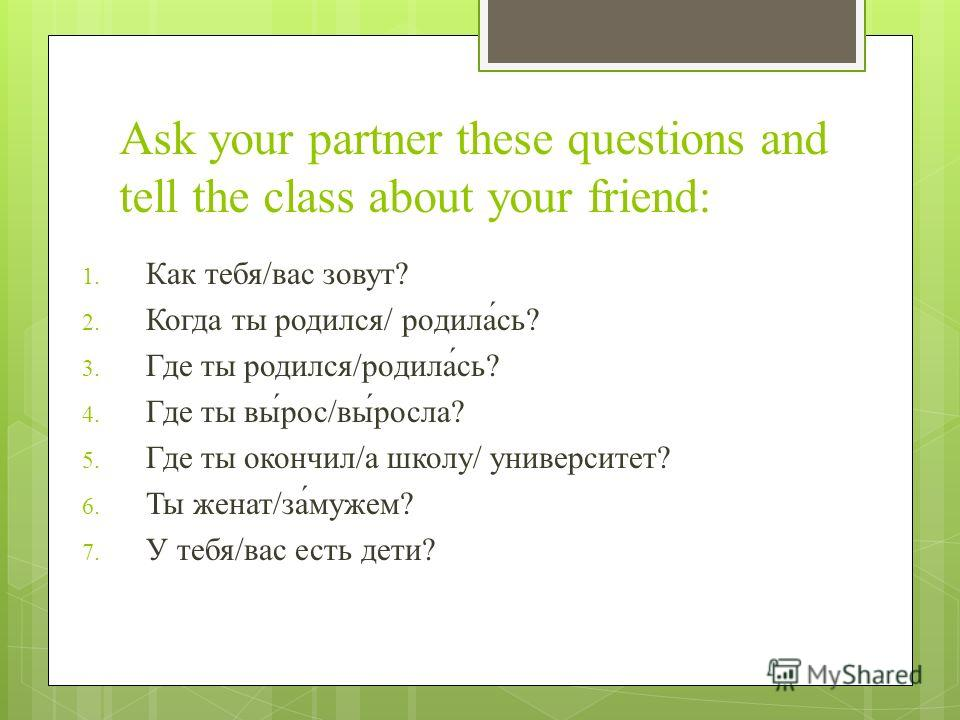 Ask your partner these questions and tell the class about your friend: 1. Как тебя/вас зовут? 2. Когда ты родился/ родила́сь? 3. Где ты родился/родила́́́сь? 4. Где ты вы́рос/вы́росла? 5. Где ты окончил/а школу/ университет? 6. Ты женат/за́мужем? 7. У