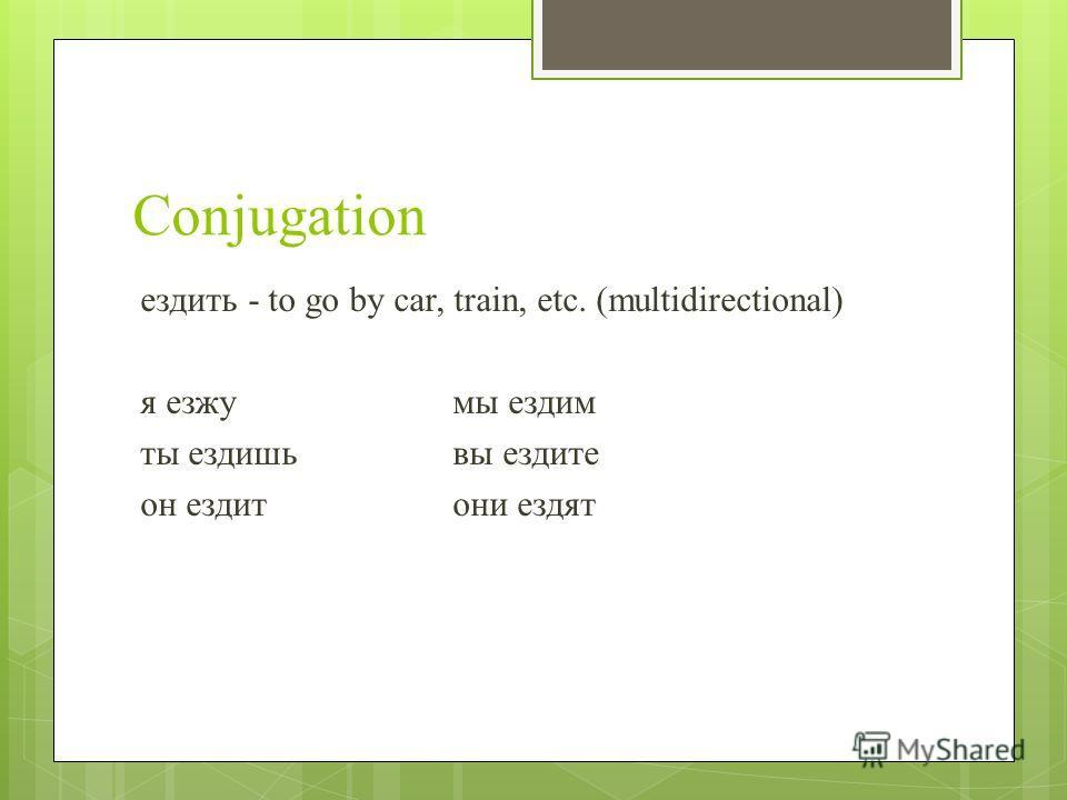Conjugation ездить - to go by car, train, etc. (multidirectional) я езжумы ездим ты ездишьвы ездите он ездитони ездят