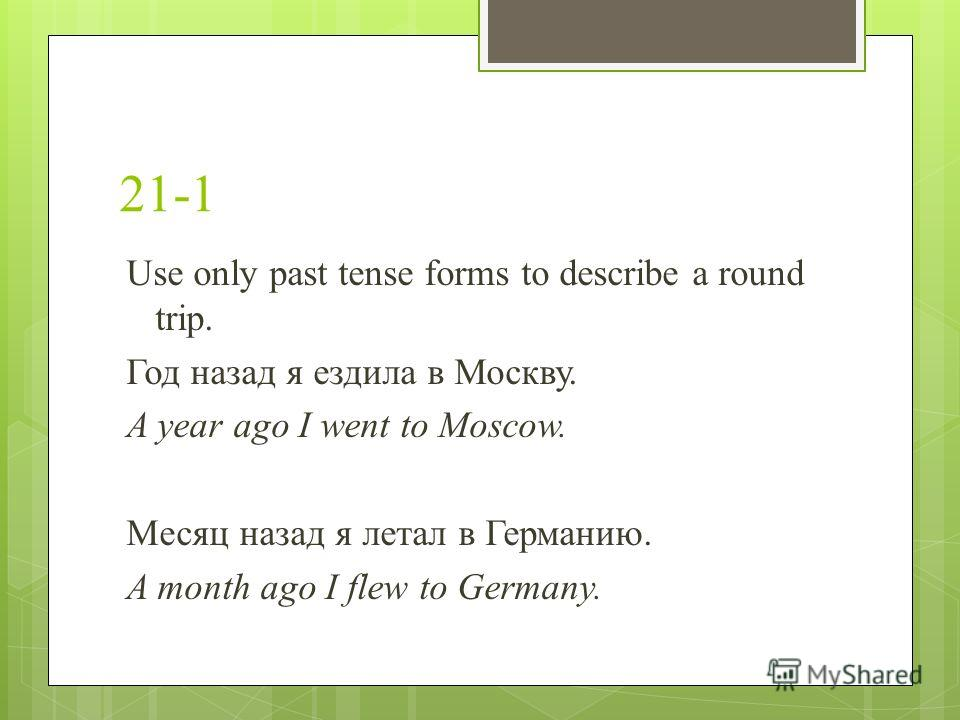 21-1 Use only past tense forms to describe a round trip. Год назад я ездила в Москву. A year ago I went to Moscow. Месяц назад я летал в Германию. A month ago I flew to Germany.