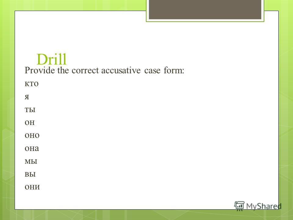 Drill Provide the correct accusative case form: кто я ты он оно она мы вы они