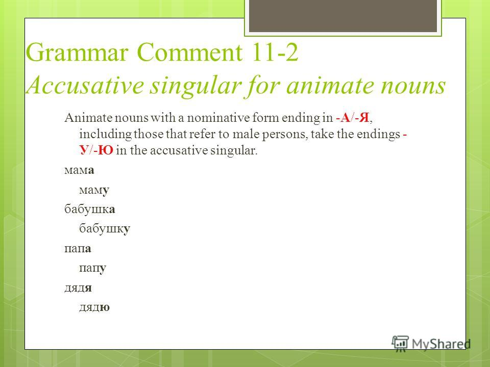 Grammar Comment 11-2 Accusative singular for animate nouns Animate nouns with a nominative form ending in -А/-Я, including those that refer to male persons, take the endings - У/-Ю in the accusative singular. мама маму бабушка бабушку папа папу дядя
