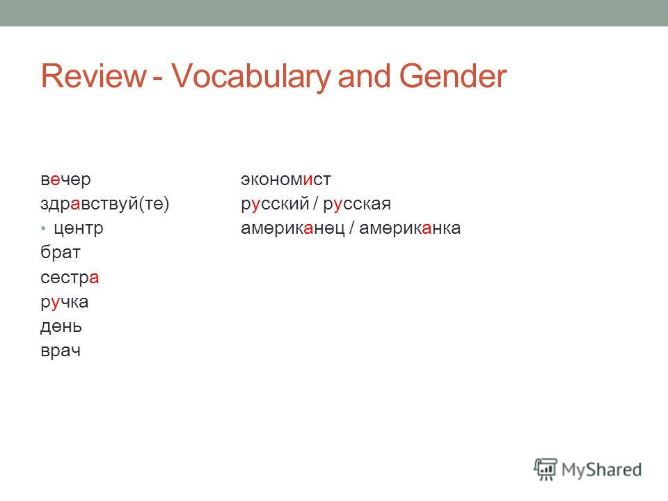Review - Vocabulary and Gender вечерэкономист здравствуй(те)русский / русская центрамериканец брат сестра ручка день врач