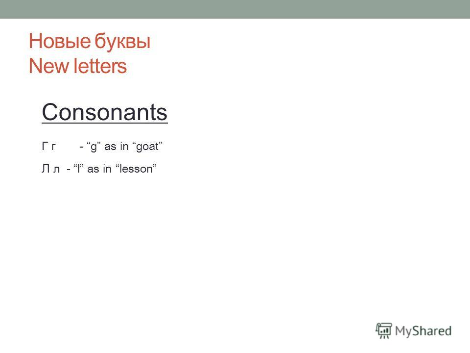 Новые буквы New letters Consonants Г г- g as in goat