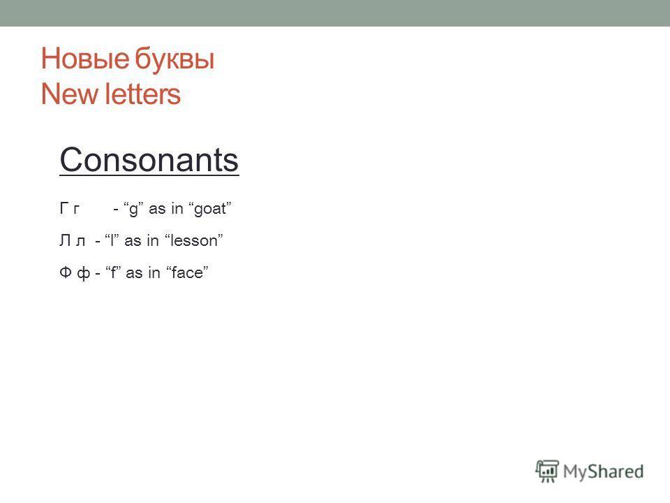 Новые буквы New letters Consonants Г г- g as in goat Л л - l as in lesson