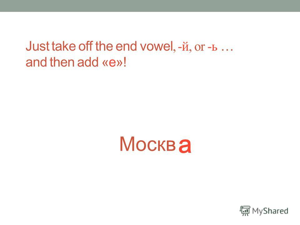 Just take off the end vowel, -й, or -ь … and then add «е»! Москв а