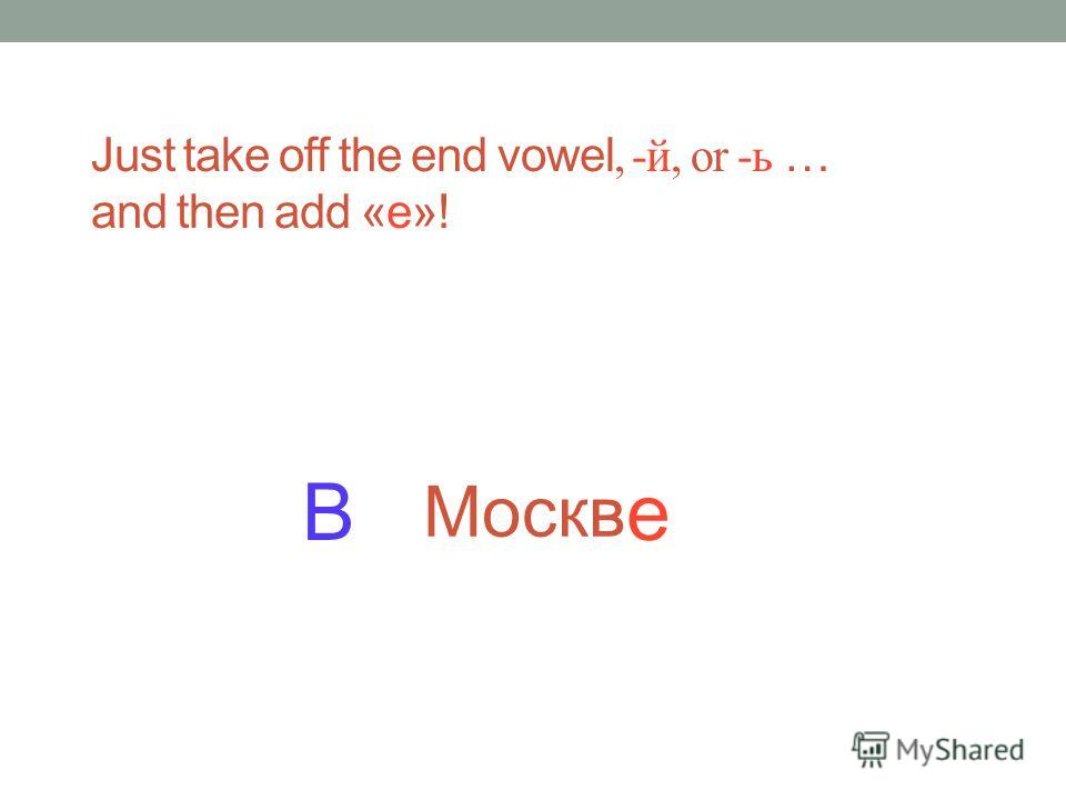 а Just take off the end vowel, -й, or -ь … and then add «е»!