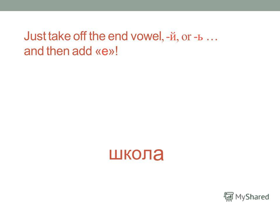Москв еВ Just take off the end vowel, -й, or -ь … and then add «е»!