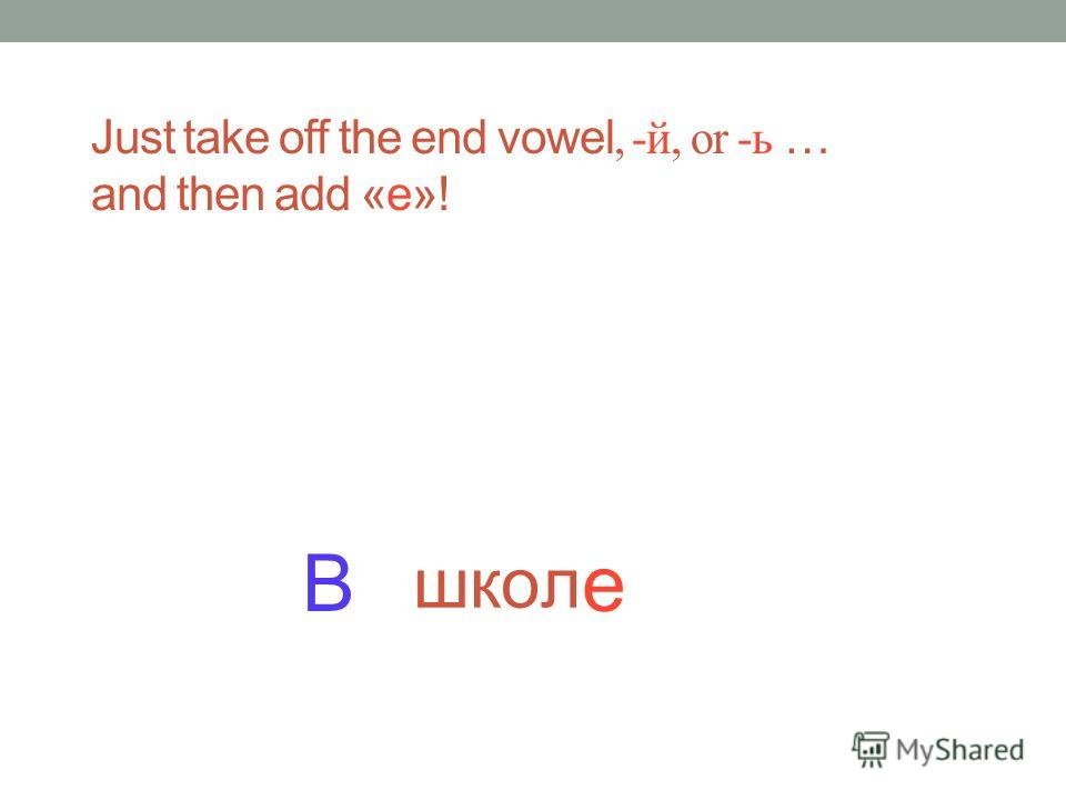 школ а Just take off the end vowel, -й, or -ь … and then add «е»!