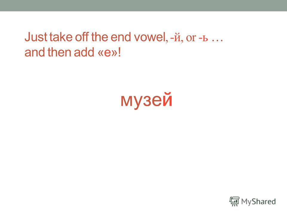 музе й Just take off the end vowel, -й, or -ь … and then add «е»!