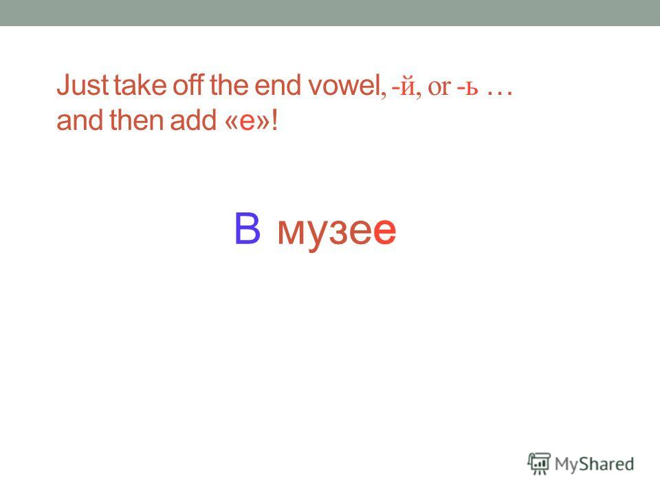 музей Just take off the end vowel, -й, or -ь … and then add «е»!