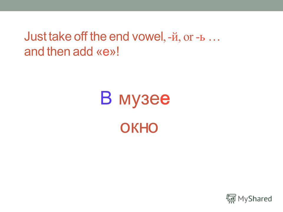 музее Just take off the end vowel, -й, or -ь … and then add «е»! В