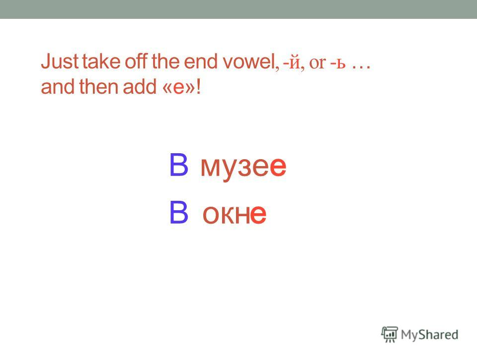 музее Just take off the end vowel, -й, or -ь … and then add «е»! В окно