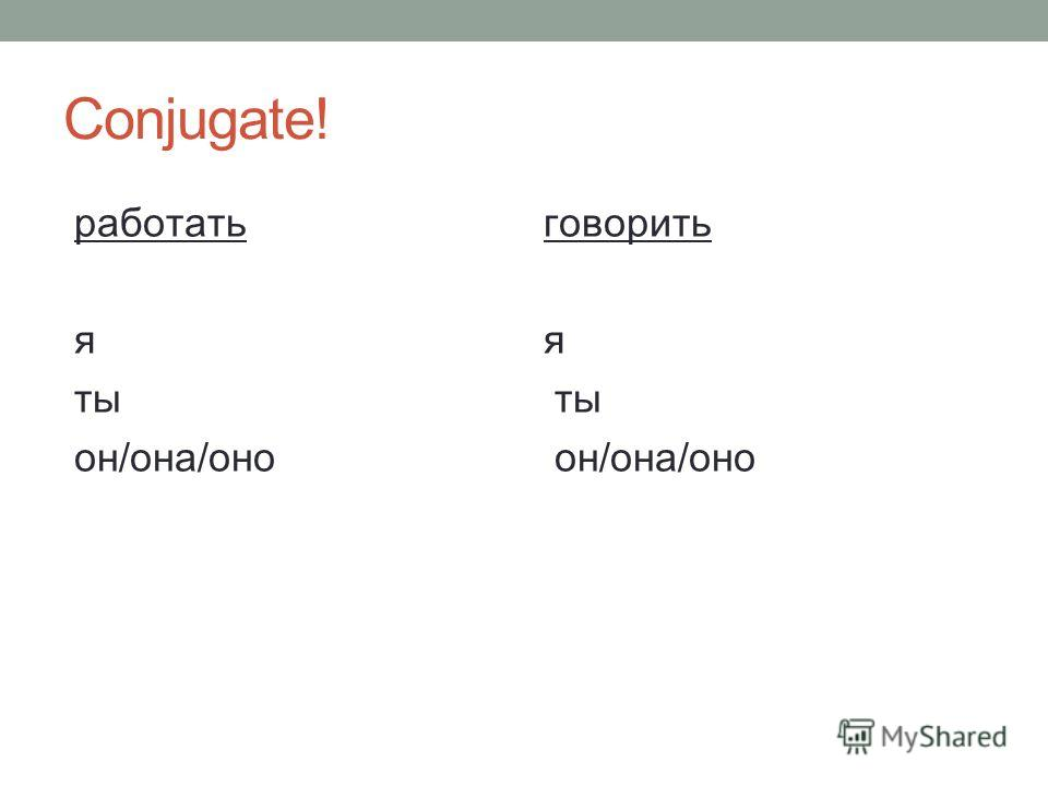 Глаголы - Verbs All Russian verbs conjugate according to two basic patterns. Find the difference in the conjugations of the following two verbs and try to memorize them. First ConjugationSecond conjugation рабо́татьговорить Я рабо́таю.Я говорю́. Ты р