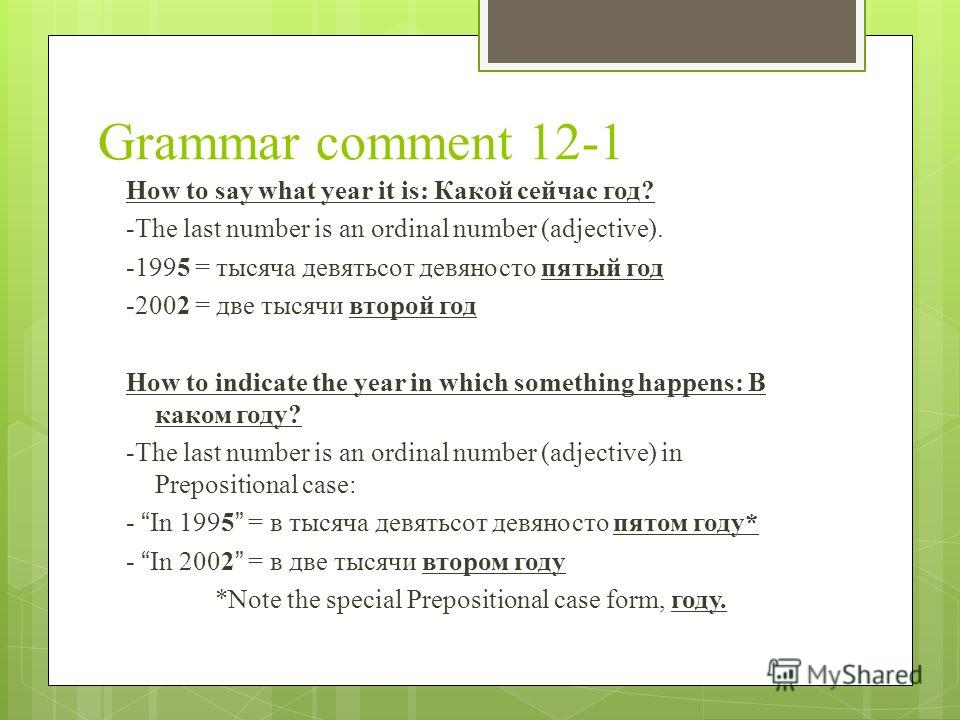 Grammar comment 12-1 How to say what year it is: Какой сейчас год? -The last number is an ordinal number (adjective). -1995 = тысяча девятьсот девяносто пятый год -2002 = две тысячи второй год How to indicate the year in which something happens: В ка