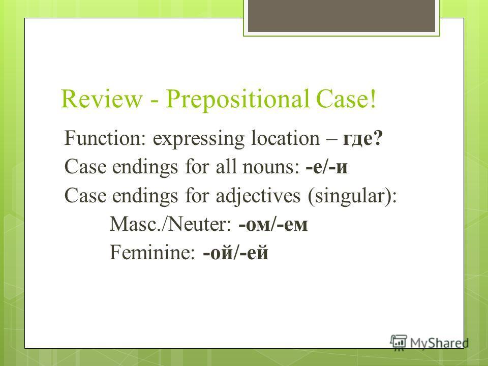 Review - Prepositional Case! Function: expressing location – где? Case endings for all nouns: -е/-и Case endings for adjectives (singular): Masc./Neuter: -ом/-ем Feminine: -ой/-ей
