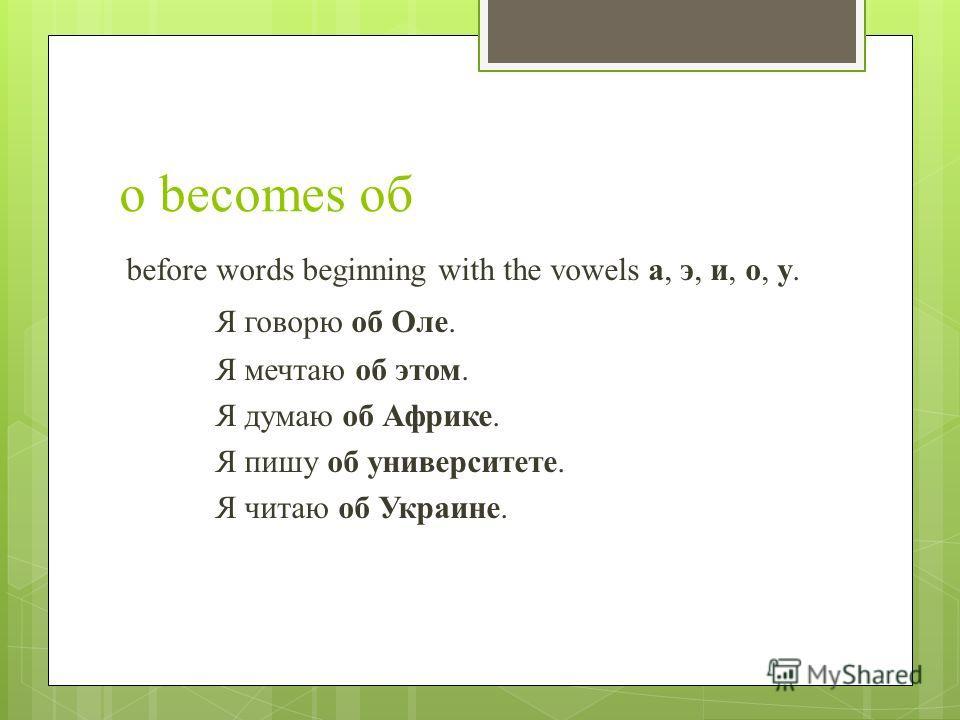 о becomes об before words beginning with the vowels а, э, и, о, у. Я говорю об Оле. Я мечтаю об этом. Я думаю об Африке. Я пишу об университете. Я читаю об Украине.