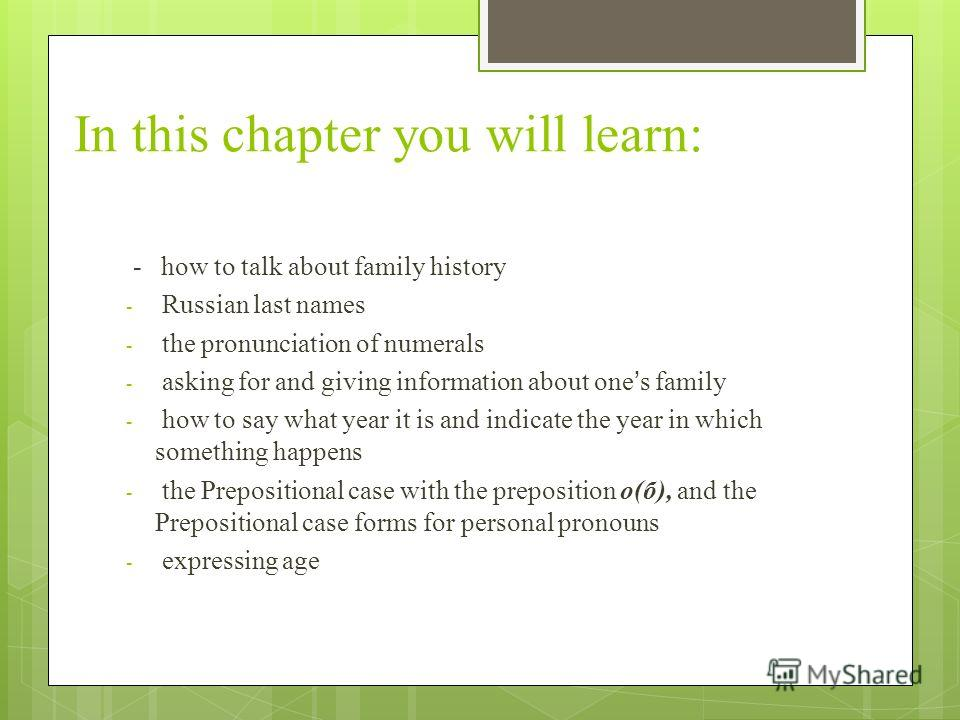 In this chapter you will learn: - how to talk about family history - Russian last names - the pronunciation of numerals - asking for and giving information about ones family - how to say what year it is and indicate the year in which something happen