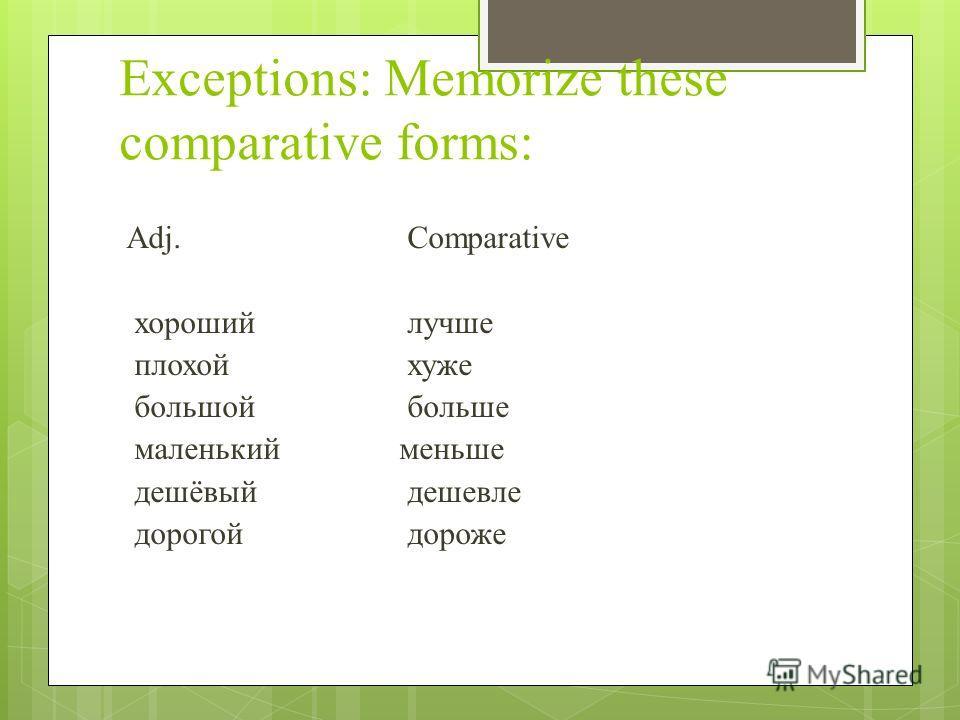 Exceptions: Memorize these comparative forms: Adj.Comparative хороший лучше плохойхуже большойбольше маленький меньше дешёвый дешевле дорогойдороже