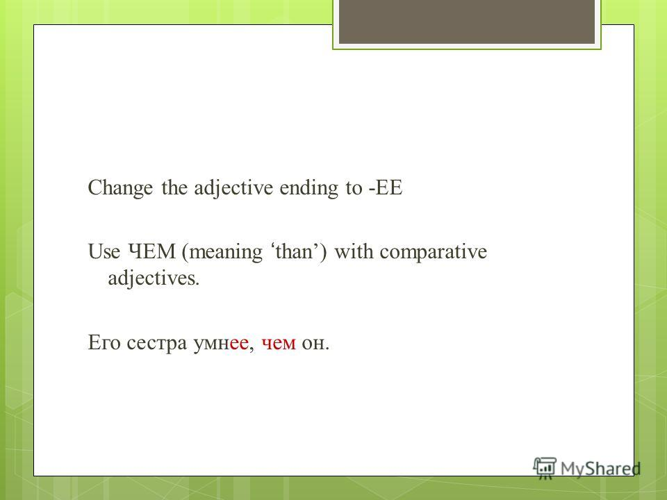 Change the adjective ending to -EE Use ЧЕМ (meaning than) with comparative adjectives. Его сестра умнее, чем он.