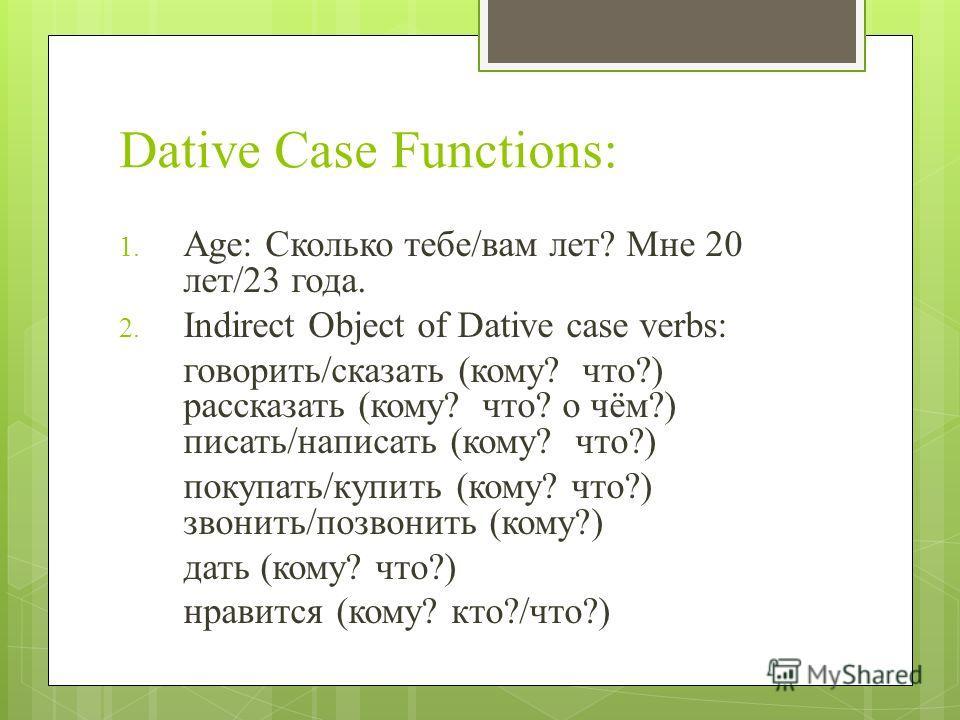 Dative Case Functions: 1. Age: Сколько тебе/вам лет? Мне 20 лет/23 года. 2. Indirect Object of Dative case verbs: говорить/сказать (кому? что?) рассказать (кому? что? о чём?) писать/написать (кому? что?) покупать/купить (кому? что?) звонить/позвонить