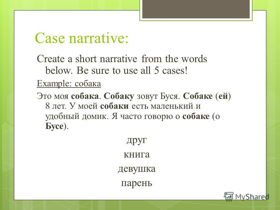 Case narrative: Create a short narrative from the words below. Be sure to use all 5 cases! Example: собака Это моя собака. Собаку зовут Буся. Собаке (ей) 8 лет. У моей собаки есть маленький и удобный домик. Я часто говорю о собаке (о Бусе). друг книг