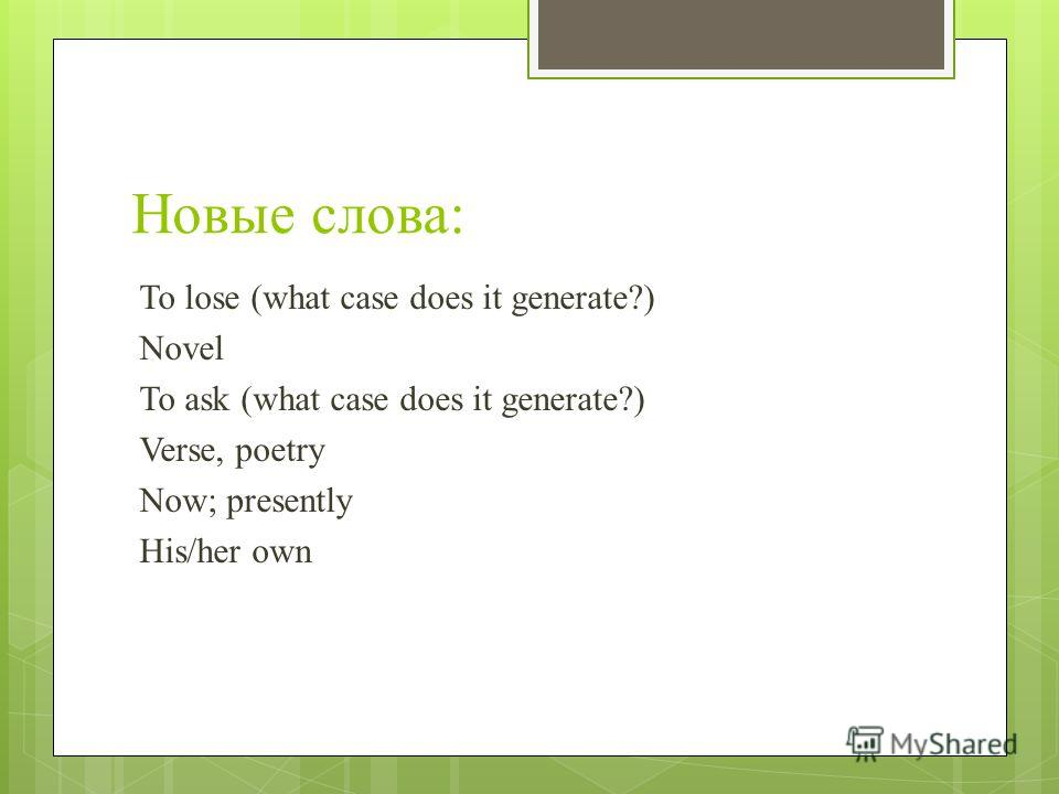 Новые слова: To lose (what case does it generate?) Novel To ask (what case does it generate?) Verse, poetry Now; presently His/her own