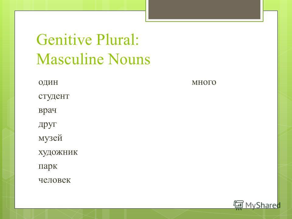 Genitive Plural: Masculine Nouns один студент врач друг музей художник парк человек много