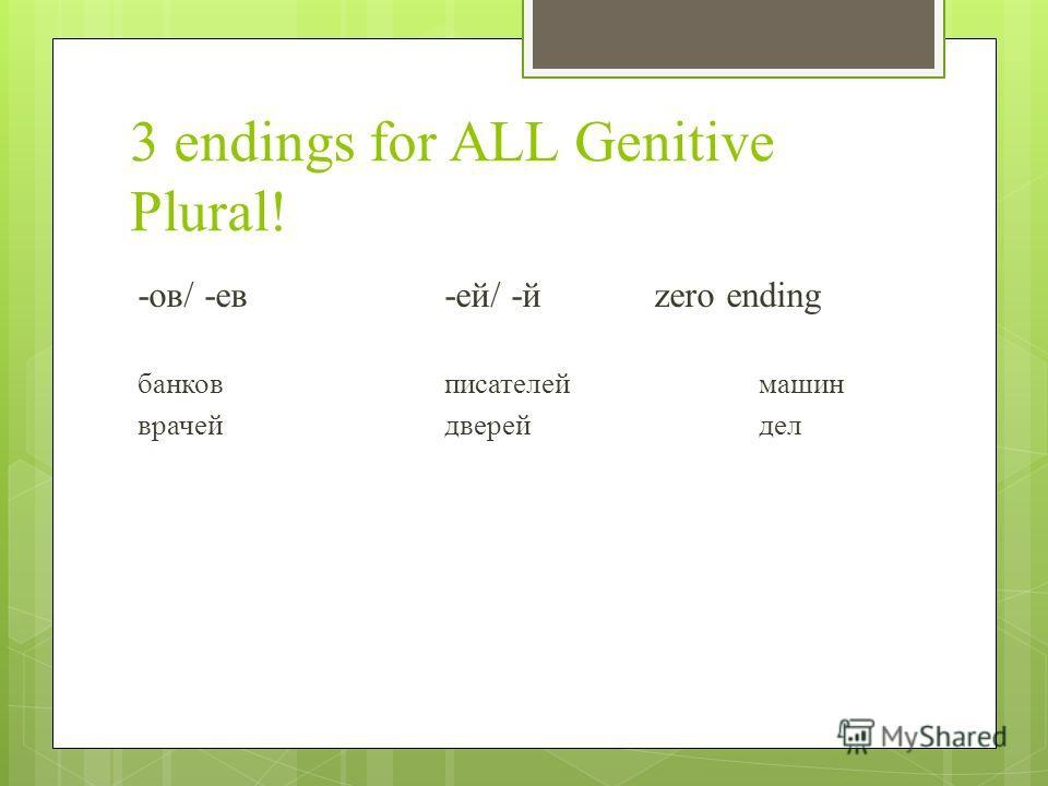 3 endings for ALL Genitive Plural! -ов/ -ев-ей/ -йzero ending банков писателей машин врачейдверейдел