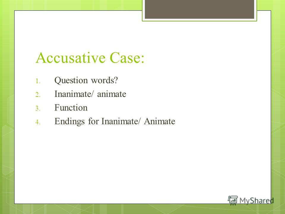 Accusative Case: 1. Question words? 2. Inanimate/ animate 3. Function 4. Endings for Inanimate/ Animate