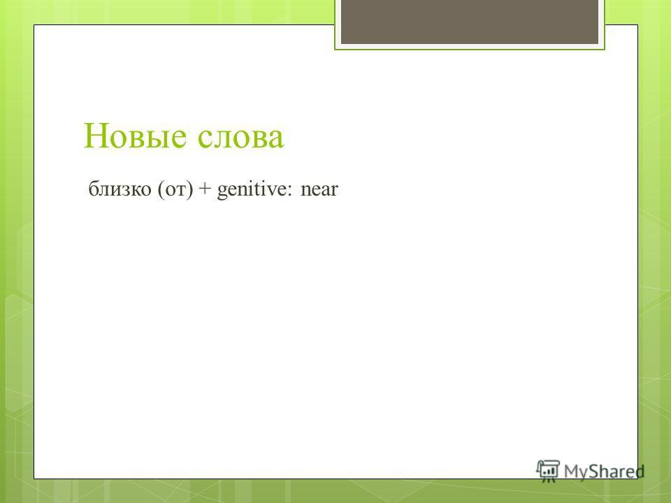 Новые слова близко (от) + genitive: near
