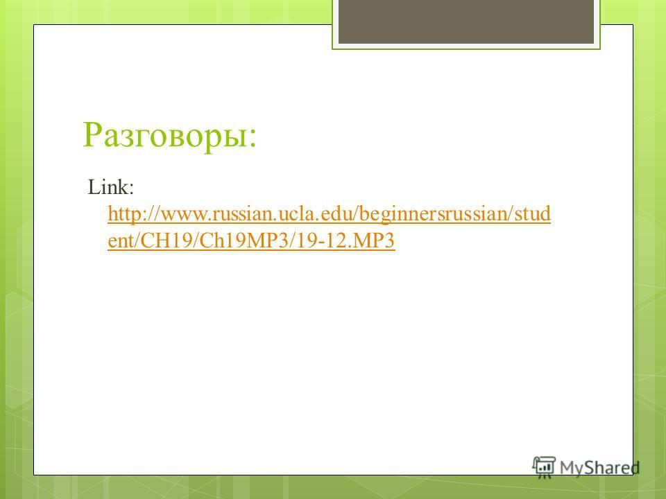 Разговоры: Link: http://www.russian.ucla.edu/beginnersrussian/stud ent/CH19/Ch19MP3/19-12.MP3 http://www.russian.ucla.edu/beginnersrussian/stud ent/CH19/Ch19MP3/19-12.MP3